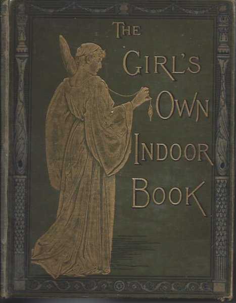 Image for The Girl's Own Indoor Book Containing Practical Help to Girls on all Matters Relating to Their Material Comfort and Moral Well-Being